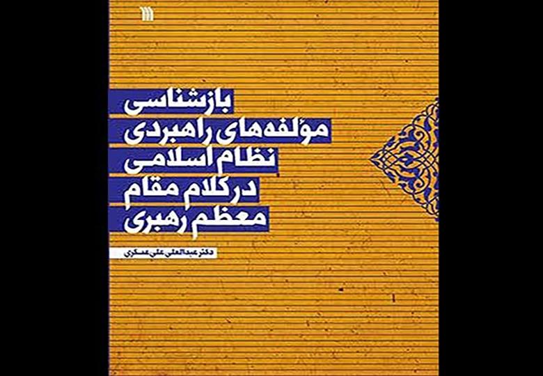 کتاب بازشناسی مولفه های راهبردی نظام اسلامی در کلام رهبری چاپ شد